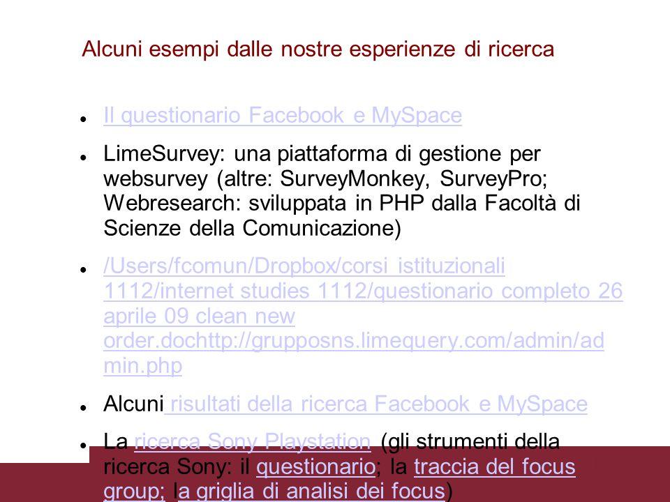 Pagina 26 Alcuni esempi dalle nostre esperienze di ricerca Il questionario Facebook e MySpace LimeSurvey: una piattaforma di gestione per websurvey (altre: SurveyMonkey, SurveyPro; Webresearch: sviluppata in PHP dalla Facoltà di Scienze della Comunicazione) /Users/fcomun/Dropbox/corsi istituzionali 1112/internet studies 1112/questionario completo 26 aprile 09 clean new order.dochttp://grupposns.limequery.com/admin/ad min.php /Users/fcomun/Dropbox/corsi istituzionali 1112/internet studies 1112/questionario completo 26 aprile 09 clean new order.dochttp://grupposns.limequery.com/admin/ad min.php Alcuni risultati della ricerca Facebook e MySpace risultati della ricerca Facebook e MySpace La ricerca Sony Playstation (gli strumenti della ricerca Sony: il questionario; la traccia del focus group; la griglia di analisi dei focus)ricerca Sony Playstationquestionariotraccia del focus group;a griglia di analisi dei focus