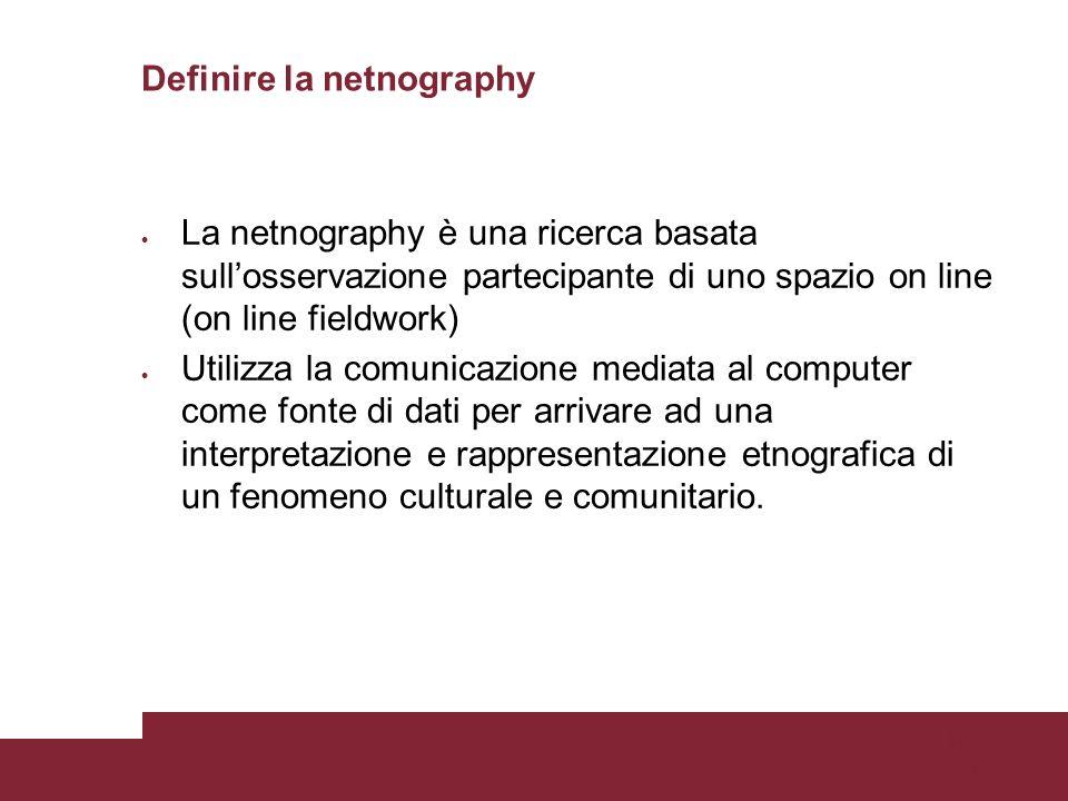 Pagina 30 Definire la netnography La netnography è una ricerca basata sullosservazione partecipante di uno spazio on line (on line fieldwork) Utilizza la comunicazione mediata al computer come fonte di dati per arrivare ad una interpretazione e rappresentazione etnografica di un fenomeno culturale e comunitario.
