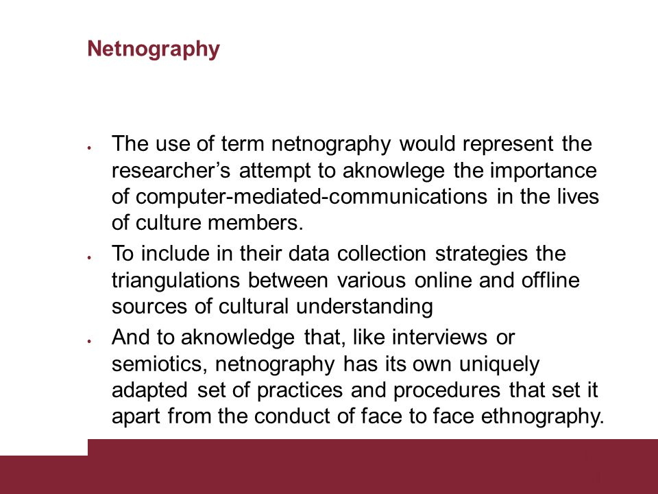 Pagina 31 Netnography The use of term netnography would represent the researchers attempt to aknowlege the importance of computer-mediated-communications in the lives of culture members.