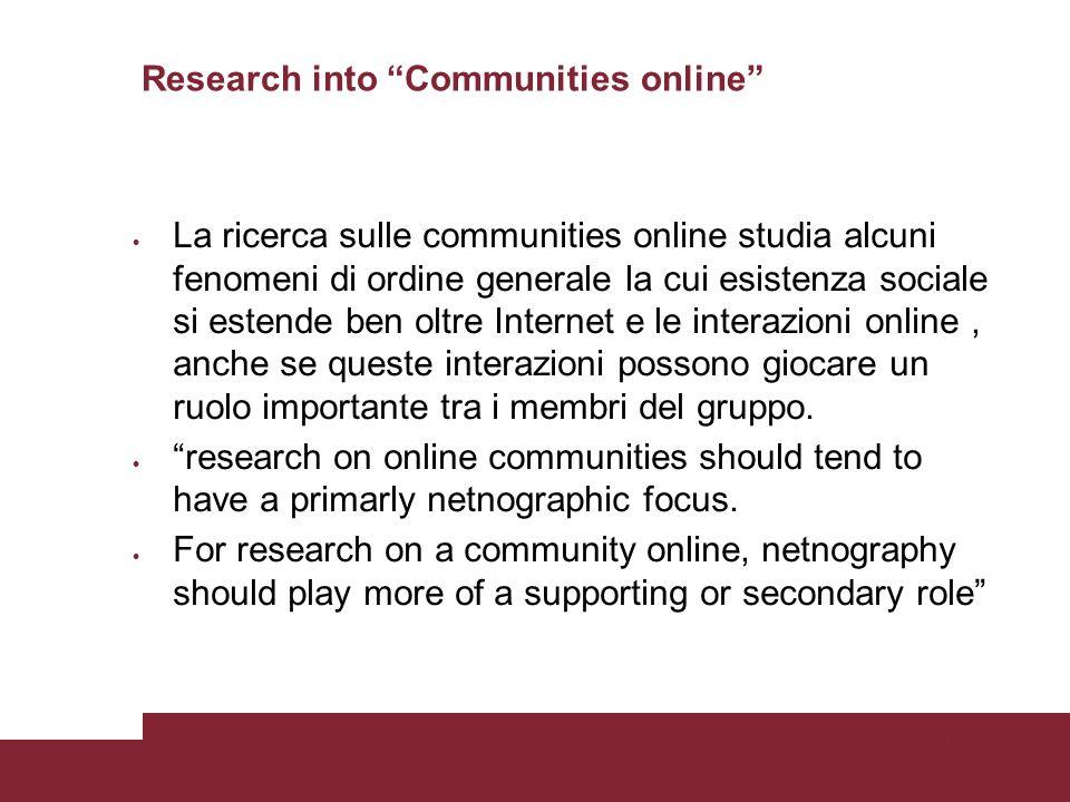 Pagina 35 Research into Communities online La ricerca sulle communities online studia alcuni fenomeni di ordine generale la cui esistenza sociale si estende ben oltre Internet e le interazioni online, anche se queste interazioni possono giocare un ruolo importante tra i membri del gruppo.