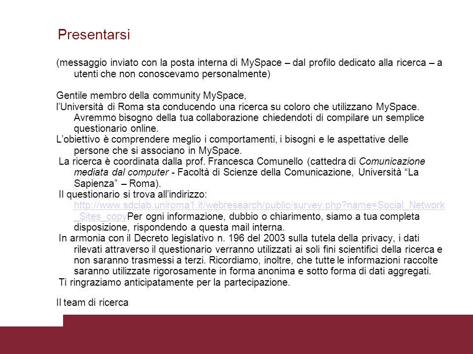 Pagina 41 Presentarsi ( messaggio inviato con la posta interna di MySpace – dal profilo dedicato alla ricerca – a utenti che non conoscevamo personalmente) Gentile membro della community MySpace, lUniversità di Roma sta conducendo una ricerca su coloro che utilizzano MySpace.
