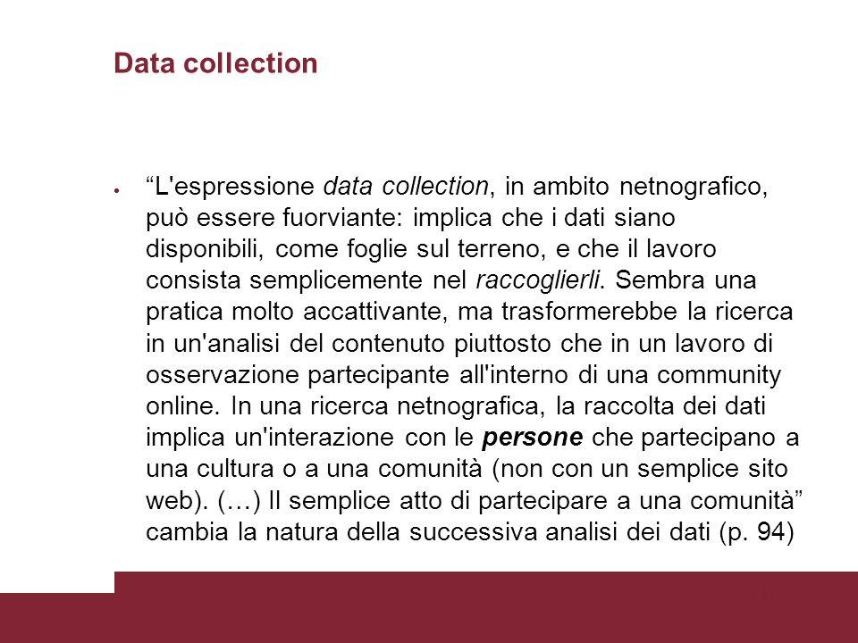 Pagina 48 Data collection L espressione data collection, in ambito netnografico, può essere fuorviante: implica che i dati siano disponibili, come foglie sul terreno, e che il lavoro consista semplicemente nel raccoglierli.