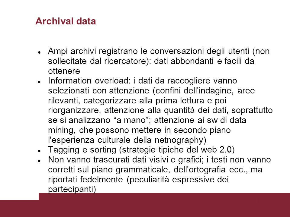 Pagina 52 Archival data Ampi archivi registrano le conversazioni degli utenti (non sollecitate dal ricercatore): dati abbondanti e facili da ottenere Information overload: i dati da raccogliere vanno selezionati con attenzione (confini dell indagine, aree rilevanti, categorizzare alla prima lettura e poi riorganizzare, attenzione alla quantità dei dati, soprattutto se si analizzano a mano; attenzione ai sw di data mining, che possono mettere in secondo piano l esperienza culturale della netnography) Tagging e sorting (strategie tipiche del web 2.0) Non vanno trascurati dati visivi e grafici; i testi non vanno corretti sul piano grammaticale, dell ortografia ecc., ma riportati fedelmente (peculiarità espressive dei partecipanti)