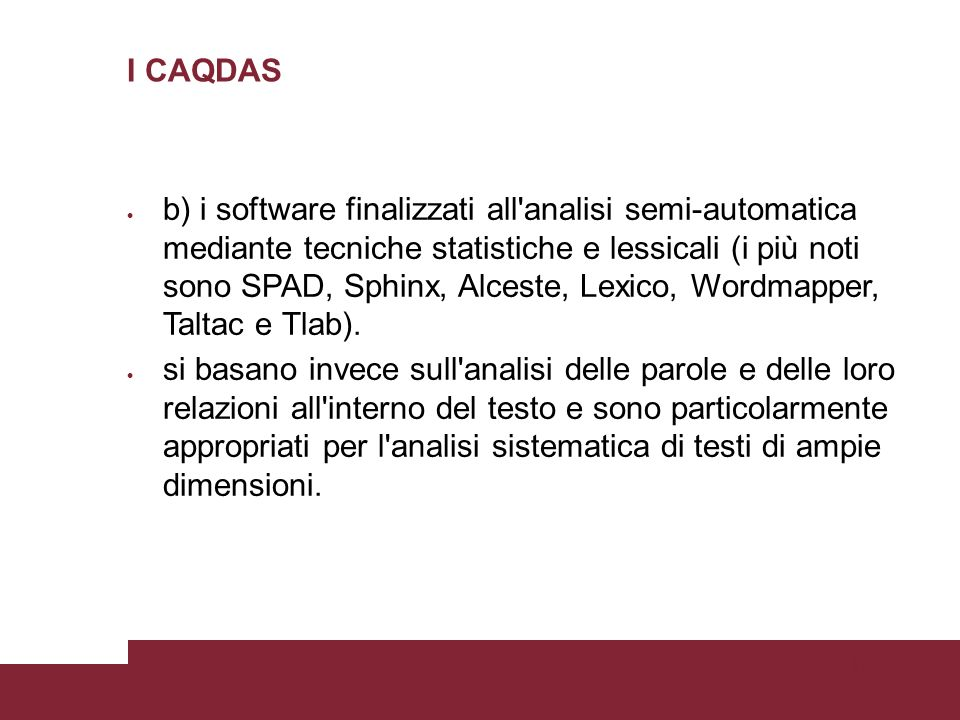 Pagina 62 I CAQDAS b) i software finalizzati all analisi semi-automatica mediante tecniche statistiche e lessicali (i più noti sono SPAD, Sphinx, Alceste, Lexico, Wordmapper, Taltac e Tlab).