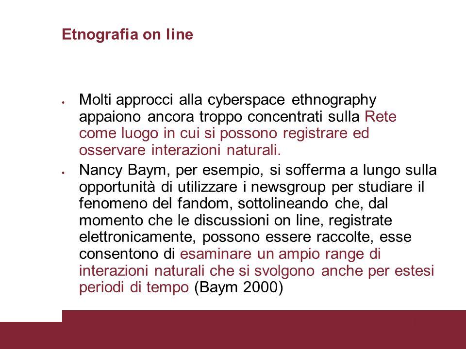 Pagina 9 Etnografia on line Molti approcci alla cyberspace ethnography appaiono ancora troppo concentrati sulla Rete come luogo in cui si possono registrare ed osservare interazioni naturali.