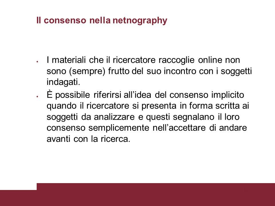 Pagina 98 Il consenso nella netnography I materiali che il ricercatore raccoglie online non sono (sempre) frutto del suo incontro con i soggetti indagati.
