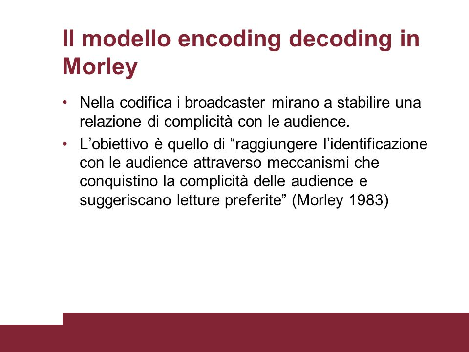 Il modello encoding decoding in Morley Nella codifica i broadcaster mirano a stabilire una relazione di complicità con le audience. Lobiettivo è quell