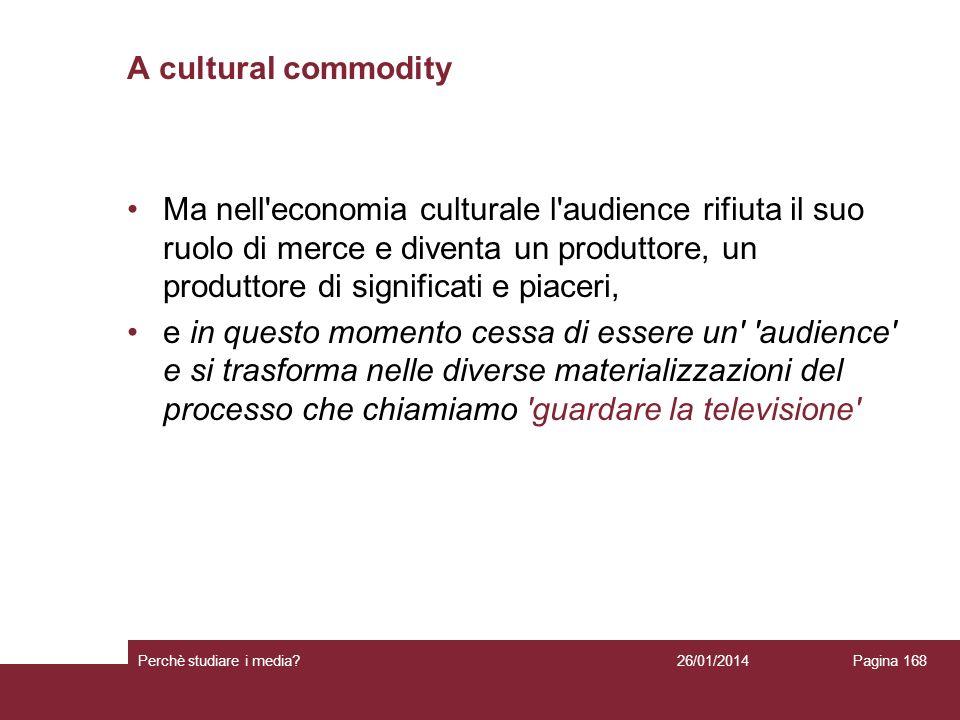 26/01/2014 Perchè studiare i media? Pagina 168 A cultural commodity Ma nell'economia culturale l'audience rifiuta il suo ruolo di merce e diventa un p