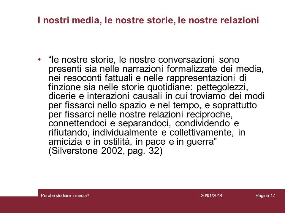 26/01/2014 Perchè studiare i media? Pagina 17 I nostri media, le nostre storie, le nostre relazioni le nostre storie, le nostre conversazioni sono pre