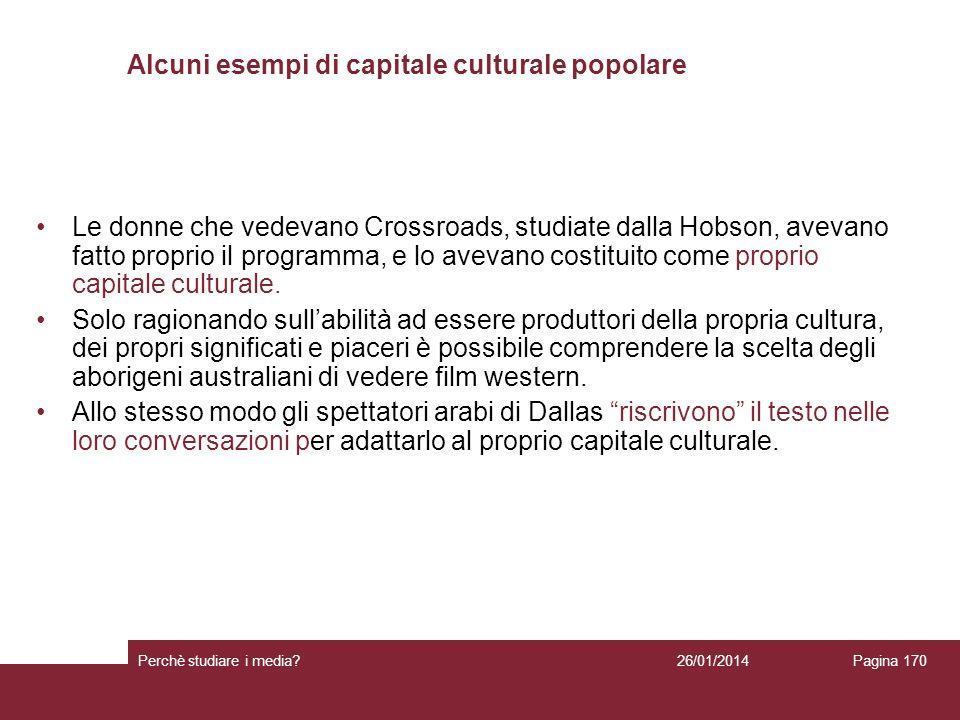 26/01/2014 Perchè studiare i media? Pagina 170 Alcuni esempi di capitale culturale popolare Le donne che vedevano Crossroads, studiate dalla Hobson, a