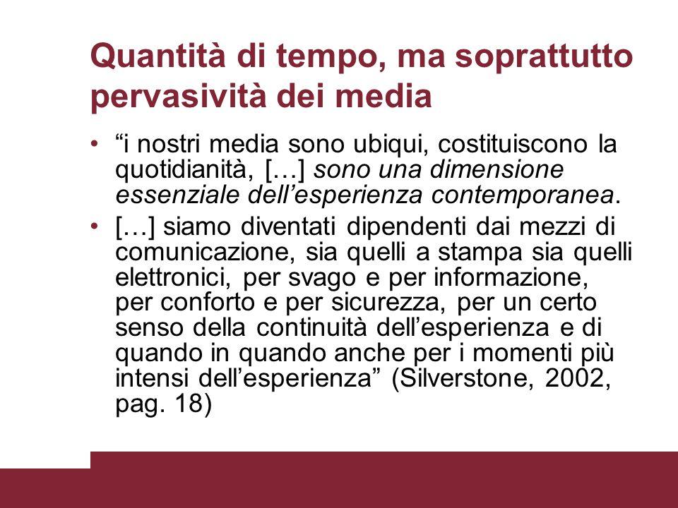 Quantità di tempo, ma soprattutto pervasività dei media i nostri media sono ubiqui, costituiscono la quotidianità, […] sono una dimensione essenziale
