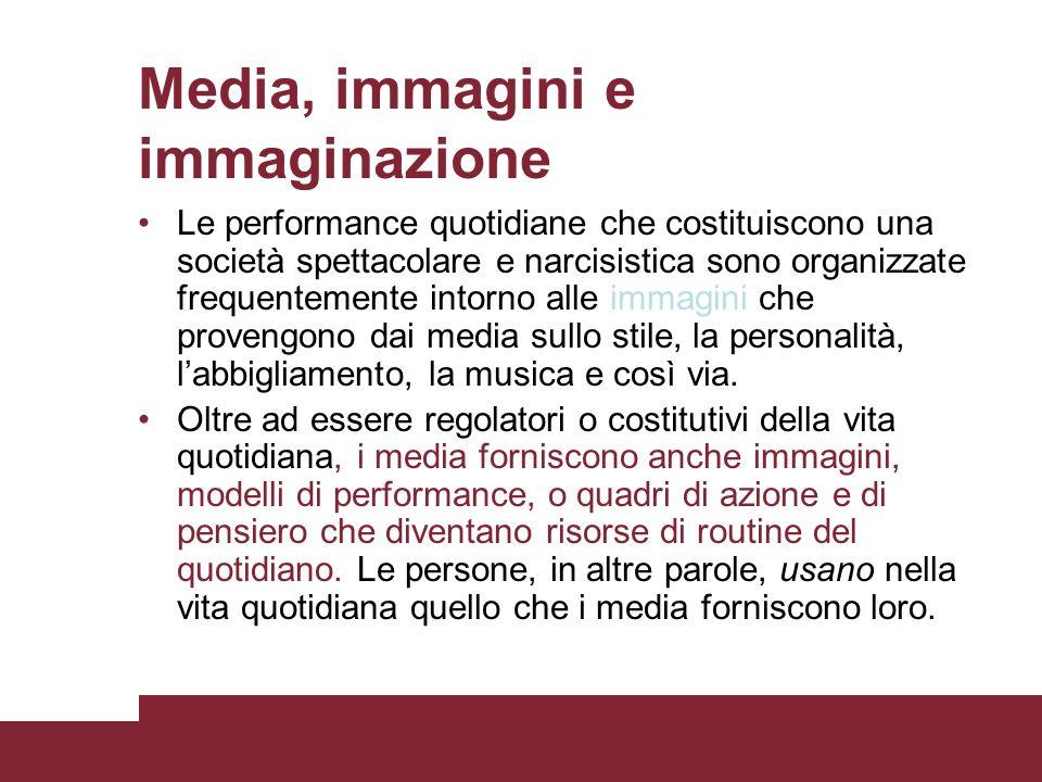 Media, immagini e immaginazione immaginiLe performance quotidiane che costituiscono una società spettacolare e narcisistica sono organizzate frequente