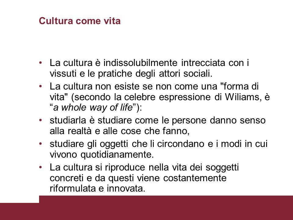 Cultura come vita La cultura è indissolubilmente intrecciata con i vissuti e le pratiche degli attori sociali. La cultura non esiste se non come una