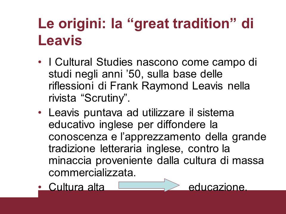 Le origini: la great tradition di Leavis I Cultural Studies nascono come campo di studi negli anni 50, sulla base delle riflessioni di Frank Raymond L