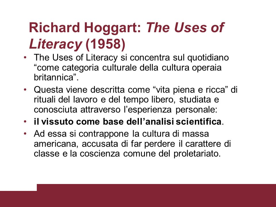 Richard Hoggart: The Uses of Literacy (1958) The Uses of Literacy si concentra sul quotidiano come categoria culturale della cultura operaia britannic