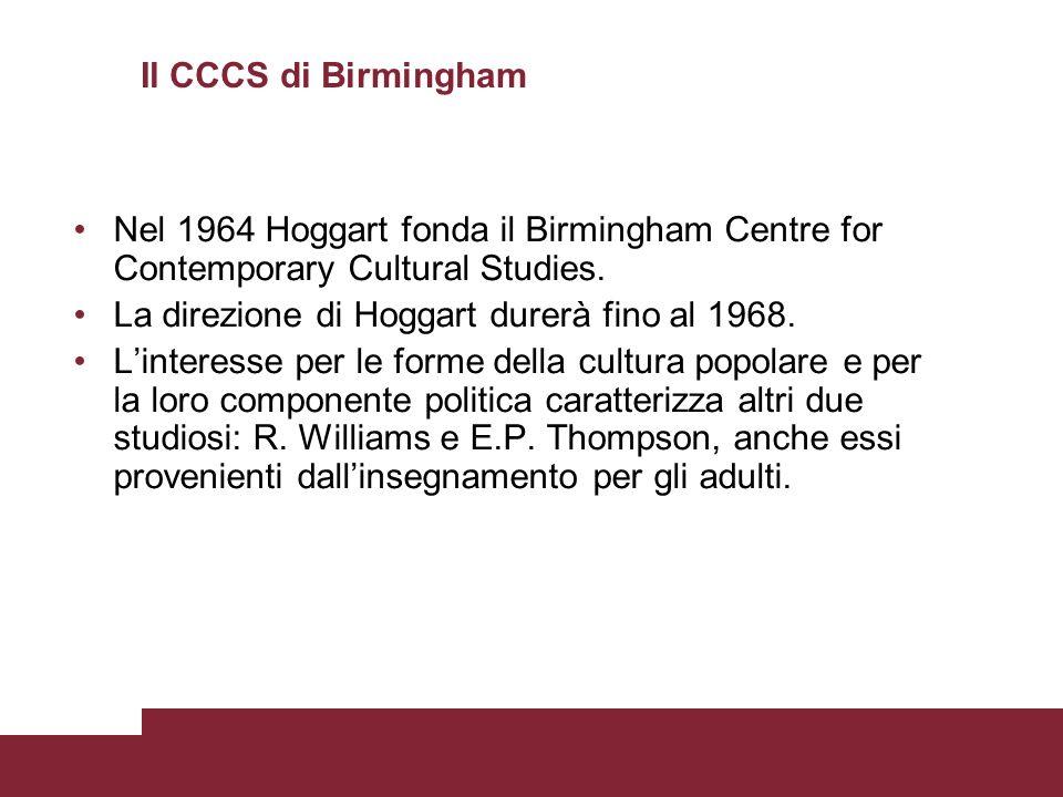 Il CCCS di Birmingham Nel 1964 Hoggart fonda il Birmingham Centre for Contemporary Cultural Studies. La direzione di Hoggart durerà fino al 1968. Lint