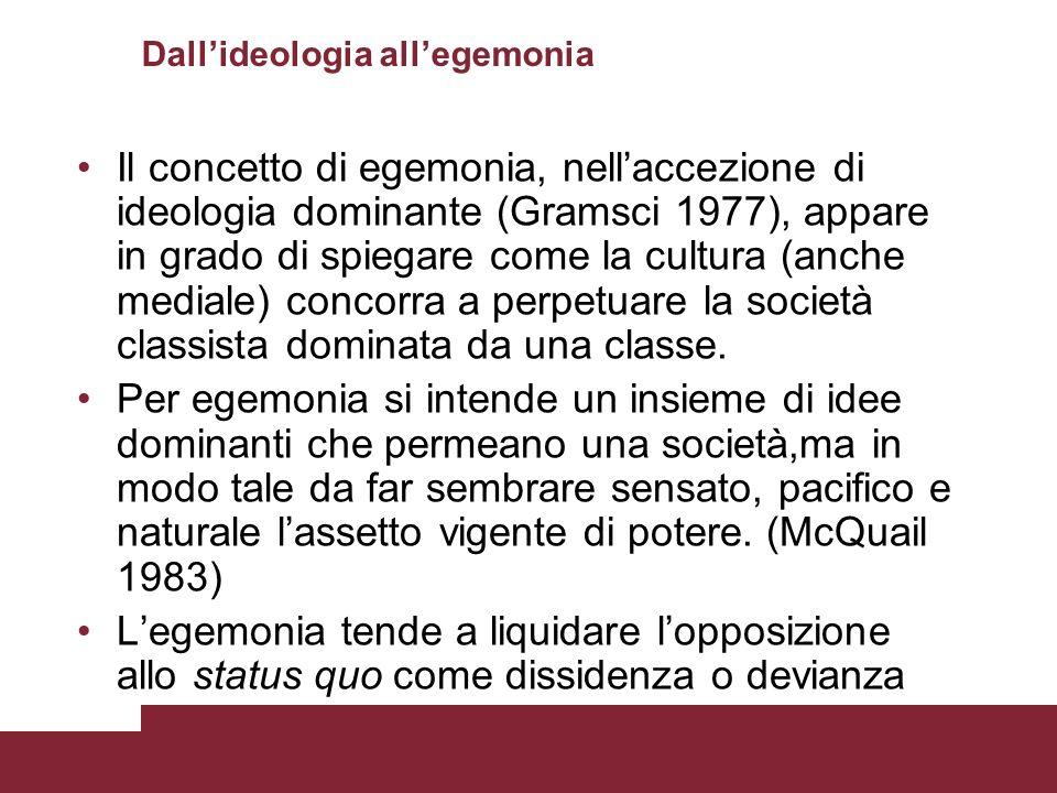Dallideologia allegemonia Il concetto di egemonia, nellaccezione di ideologia dominante (Gramsci 1977), appare in grado di spiegare come la cultura (a