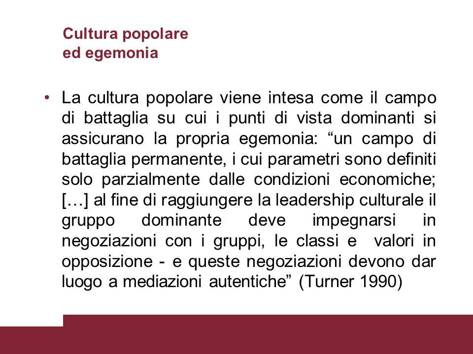 Cultura popolare ed egemonia La cultura popolare viene intesa come il campo di battaglia su cui i punti di vista dominanti si assicurano la propria eg