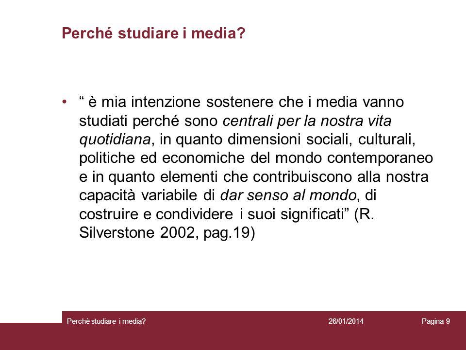 26/01/2014 Perchè studiare i media? Pagina 9 Perché studiare i media? è mia intenzione sostenere che i media vanno studiati perché sono centrali per l