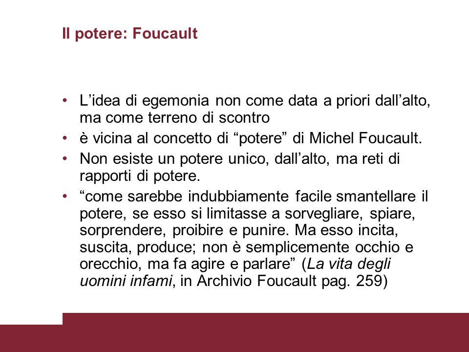 Il potere: Foucault Lidea di egemonia non come data a priori dallalto, ma come terreno di scontro è vicina al concetto di potere di Michel Foucault. N