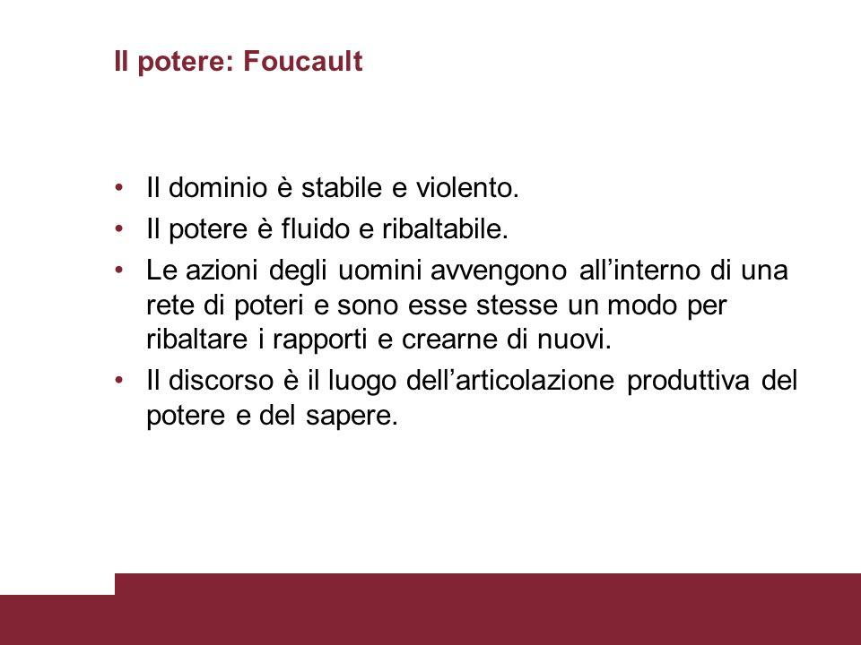 Il potere: Foucault Il dominio è stabile e violento. Il potere è fluido e ribaltabile. Le azioni degli uomini avvengono allinterno di una rete di pote