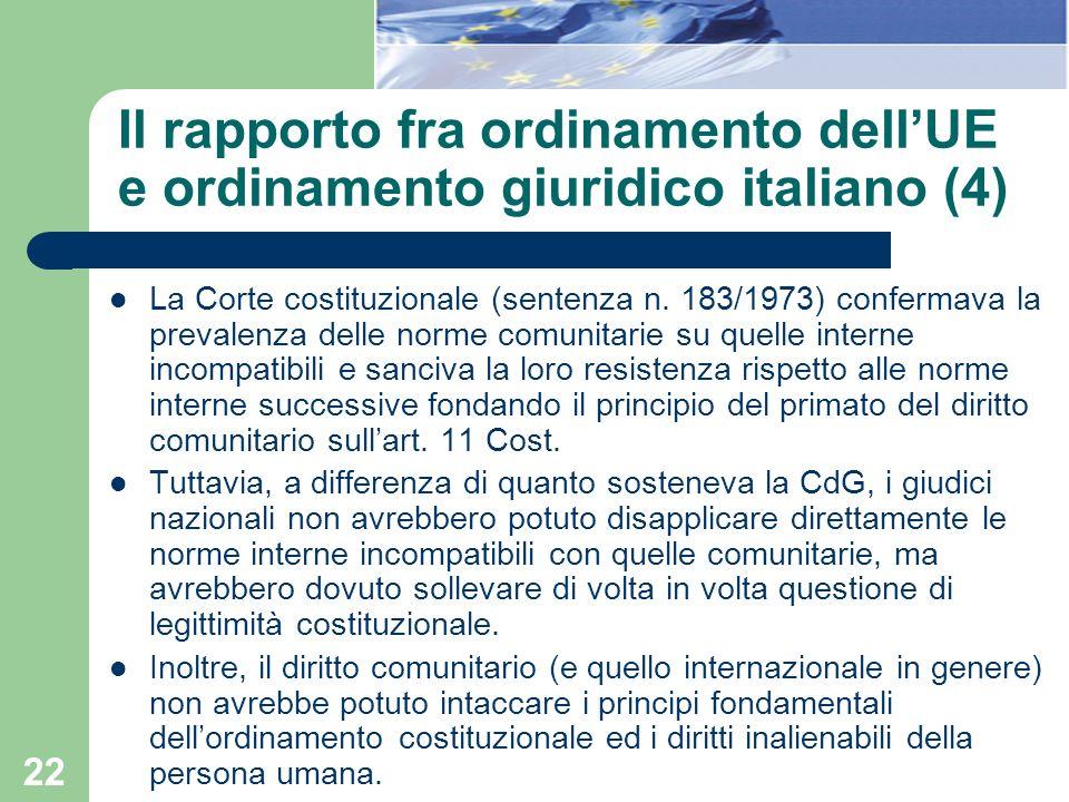 22 Il rapporto fra ordinamento dellUE e ordinamento giuridico italiano (4) La Corte costituzionale (sentenza n. 183/1973) confermava la prevalenza del