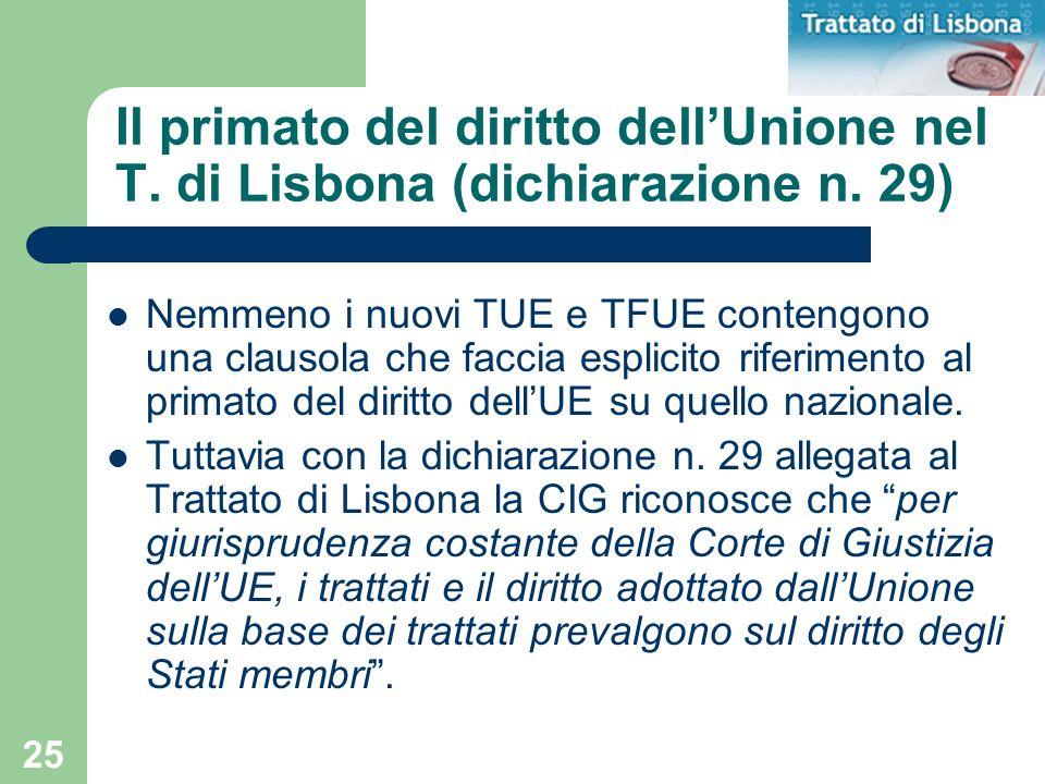 25 Il primato del diritto dellUnione nel T. di Lisbona (dichiarazione n. 29) Nemmeno i nuovi TUE e TFUE contengono una clausola che faccia esplicito r