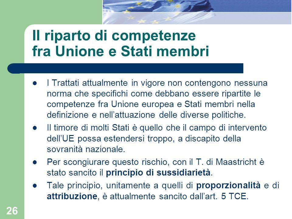26 Il riparto di competenze fra Unione e Stati membri I Trattati attualmente in vigore non contengono nessuna norma che specifichi come debbano essere