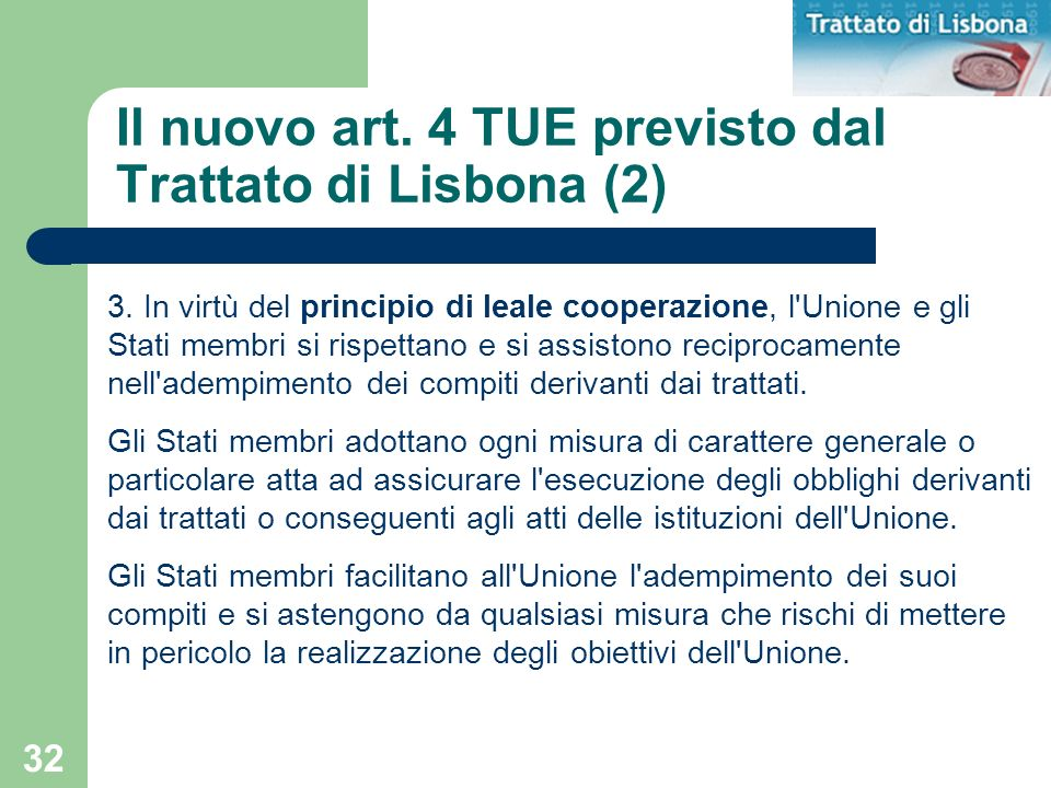 32 Il nuovo art. 4 TUE previsto dal Trattato di Lisbona (2) 3. In virtù del principio di leale cooperazione, l'Unione e gli Stati membri si rispettano