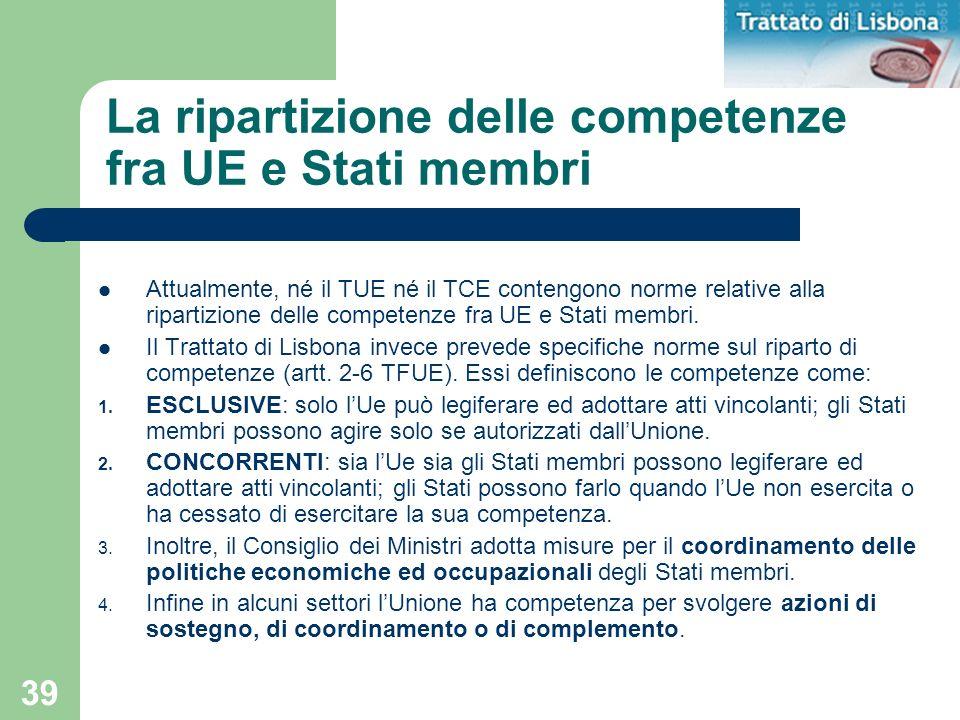 39 La ripartizione delle competenze fra UE e Stati membri Attualmente, né il TUE né il TCE contengono norme relative alla ripartizione delle competenz