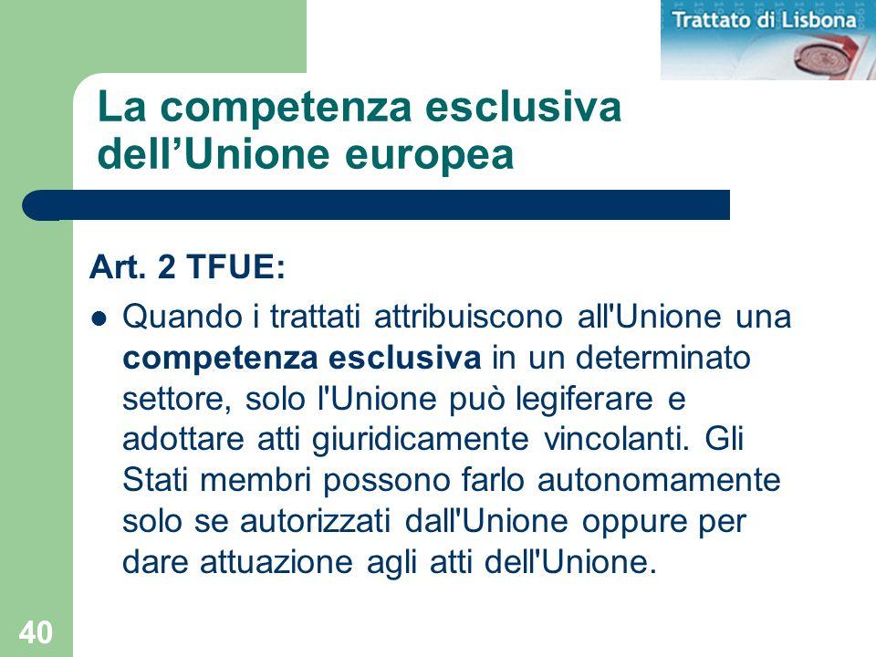 40 La competenza esclusiva dellUnione europea Art. 2 TFUE: Quando i trattati attribuiscono all'Unione una competenza esclusiva in un determinato setto