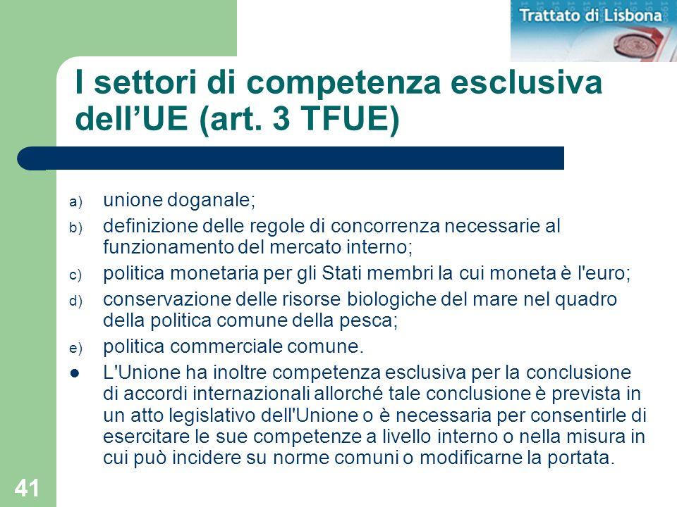 41 I settori di competenza esclusiva dellUE (art. 3 TFUE) a) unione doganale; b) definizione delle regole di concorrenza necessarie al funzionamento d