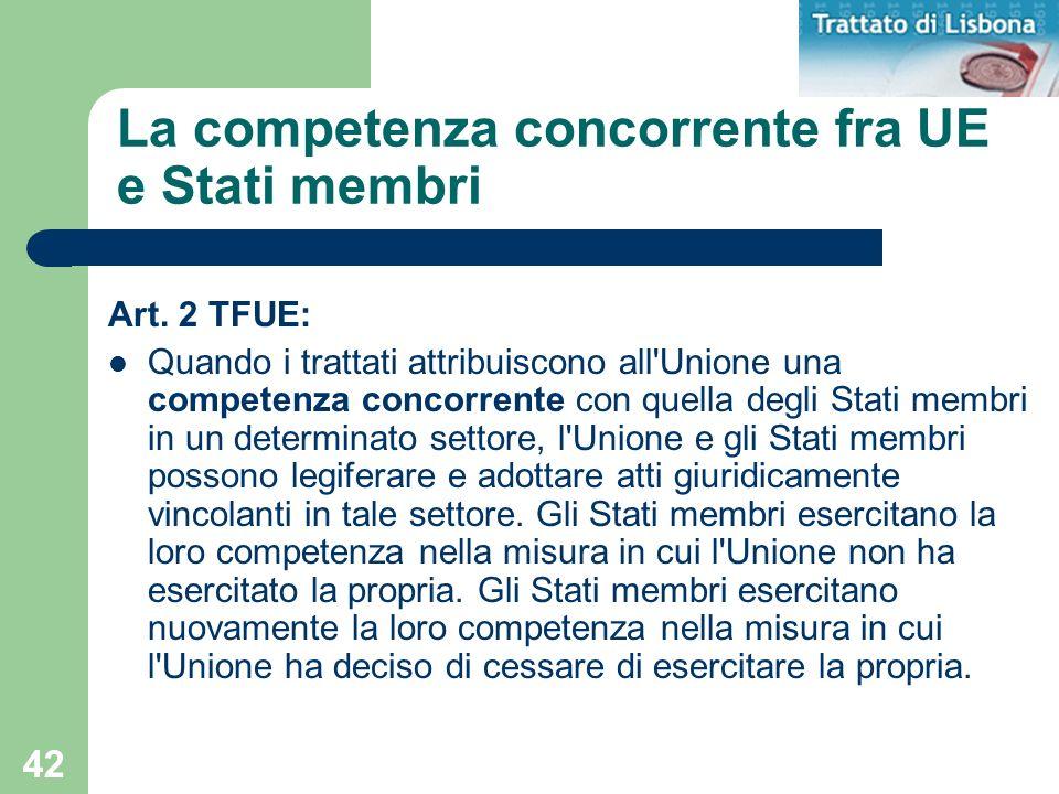 42 La competenza concorrente fra UE e Stati membri Art. 2 TFUE: Quando i trattati attribuiscono all'Unione una competenza concorrente con quella degli