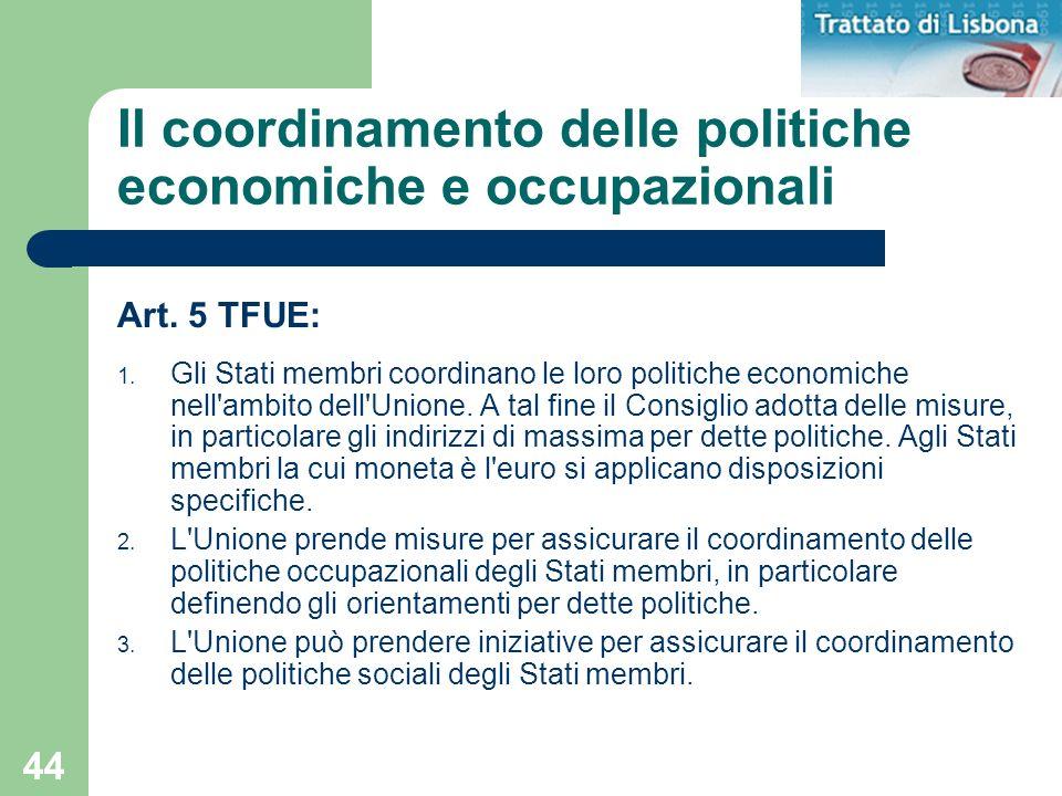 44 Il coordinamento delle politiche economiche e occupazionali Art. 5 TFUE: 1. Gli Stati membri coordinano le loro politiche economiche nell'ambito de