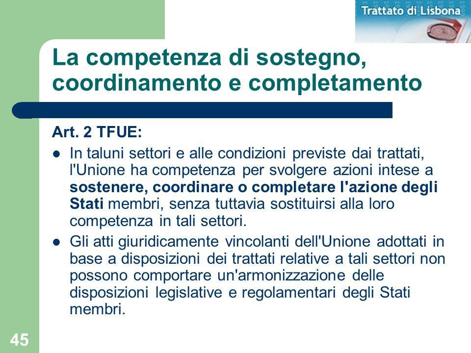 45 La competenza di sostegno, coordinamento e completamento Art. 2 TFUE: In taluni settori e alle condizioni previste dai trattati, l'Unione ha compet