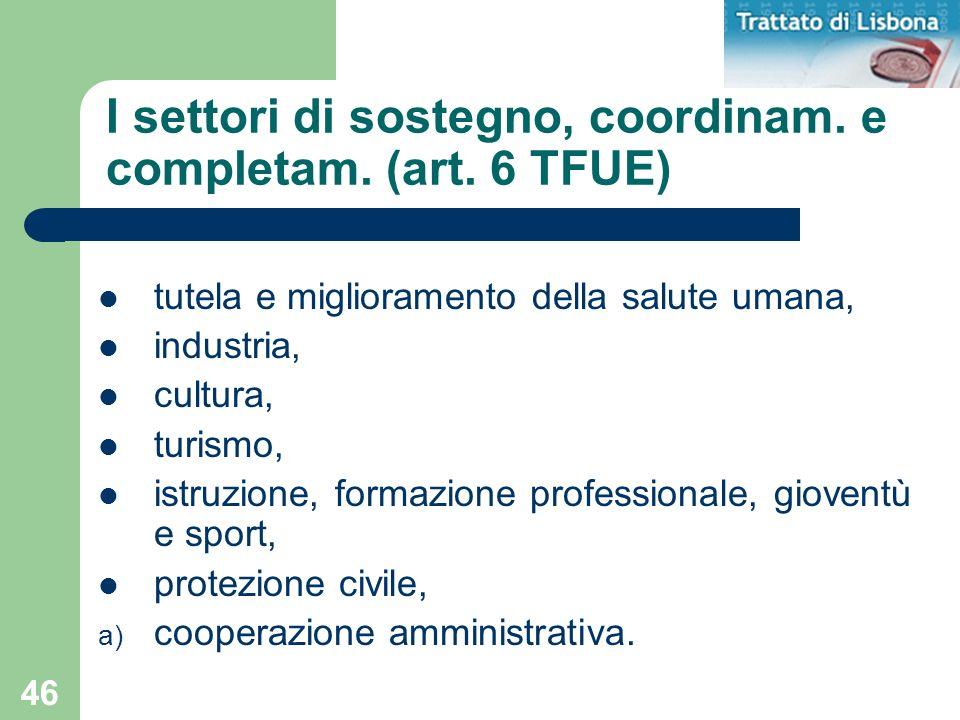 46 I settori di sostegno, coordinam. e completam. (art. 6 TFUE) tutela e miglioramento della salute umana, industria, cultura, turismo, istruzione, fo