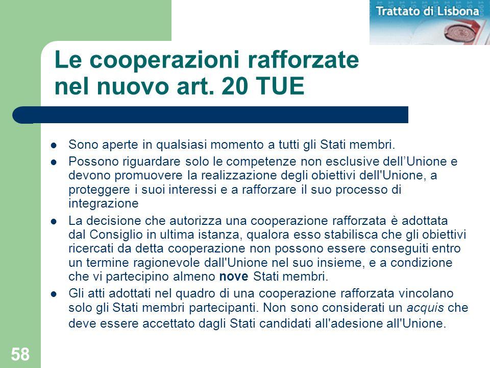 58 Le cooperazioni rafforzate nel nuovo art. 20 TUE Sono aperte in qualsiasi momento a tutti gli Stati membri. Possono riguardare solo le competenze n
