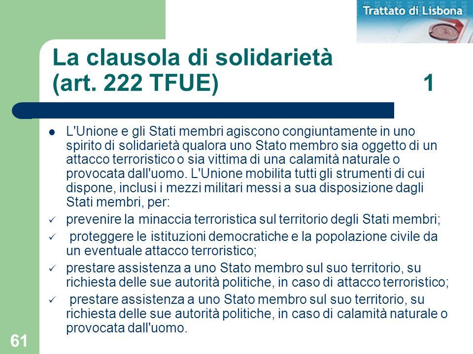 61 La clausola di solidarietà (art. 222 TFUE) 1 L'Unione e gli Stati membri agiscono congiuntamente in uno spirito di solidarietà qualora uno Stato me