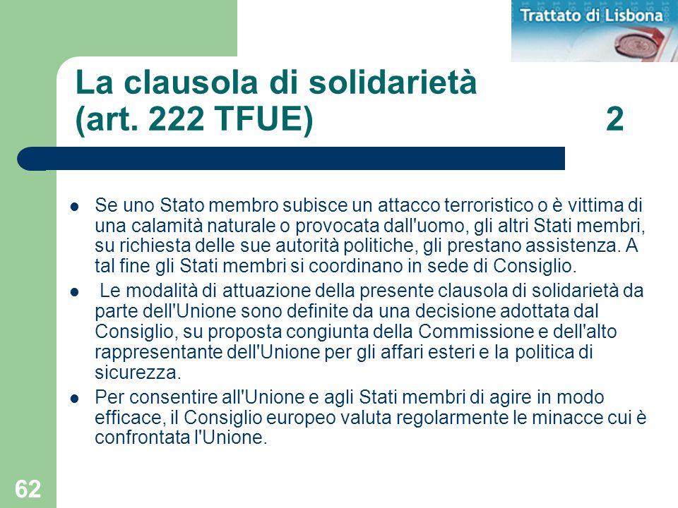 62 La clausola di solidarietà (art. 222 TFUE) 2 Se uno Stato membro subisce un attacco terroristico o è vittima di una calamità naturale o provocata d