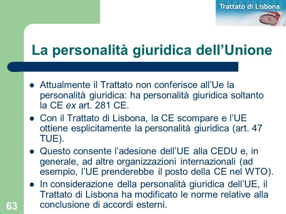 63 La personalità giuridica dellUnione Attualmente il Trattato non conferisce allUe la personalità giuridica: ha personalità giuridica soltanto la CE