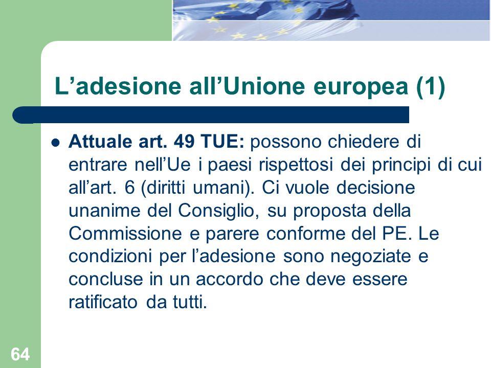 64 Attuale art. 49 TUE: possono chiedere di entrare nellUe i paesi rispettosi dei principi di cui allart. 6 (diritti umani). Ci vuole decisione unanim