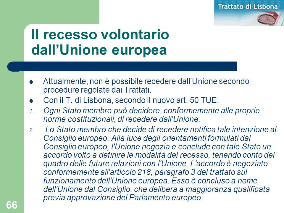 66 Attualmente, non è possibile recedere dallUnione secondo procedure regolate dai Trattati. Con il T. di Lisbona, secondo il nuovo art. 50 TUE: 1. Og