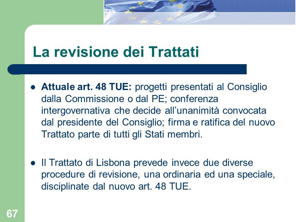 67 La revisione dei Trattati Attuale art. 48 TUE: progetti presentati al Consiglio dalla Commissione o dal PE; conferenza intergovernativa che decide