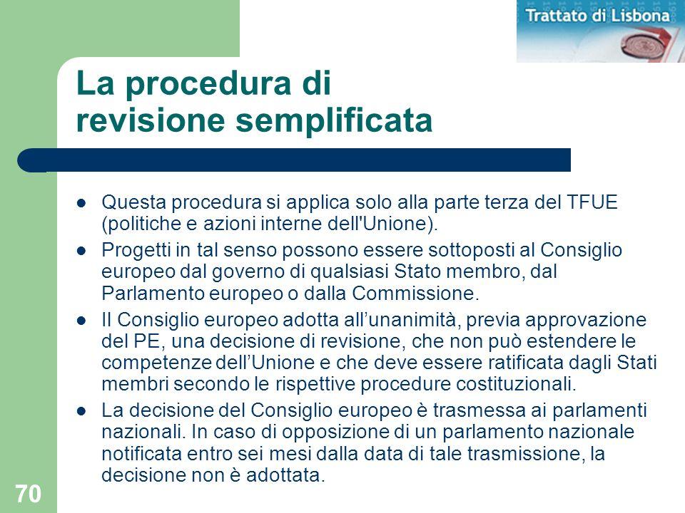 70 La procedura di revisione semplificata Questa procedura si applica solo alla parte terza del TFUE (politiche e azioni interne dell'Unione). Progett
