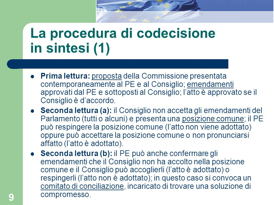 9 La procedura di codecisione in sintesi (1) Prima lettura: proposta della Commissione presentata contemporaneamente al PE e al Consiglio; emendamenti
