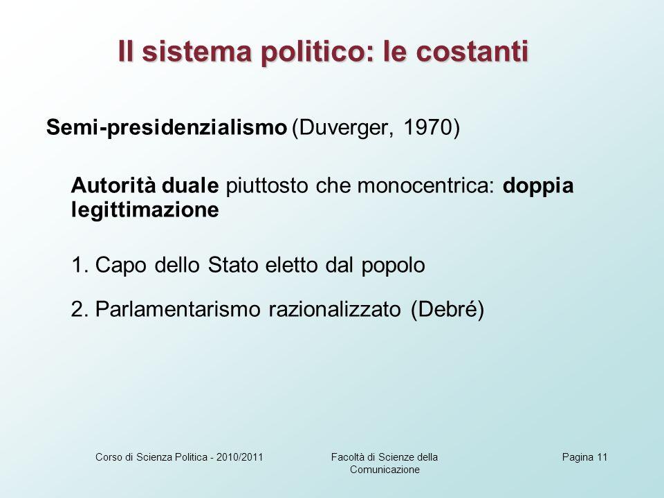Facoltà di Scienze della Comunicazione Corso di Scienza Politica - 2010/2011Pagina 11 Semi-presidenzialismo (Duverger, 1970) Autorità duale piuttosto che monocentrica: doppia legittimazione 1.