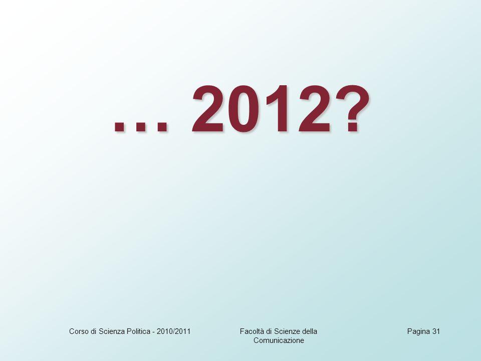 Facoltà di Scienze della Comunicazione Corso di Scienza Politica - 2010/2011Pagina 31 … 2012?