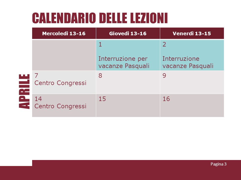 CALENDARIO DELLE LEZIONI Pagina 3 Mercoledì 13-16Giovedì 13-16Venerdì 13-15 1 Interruzione per vacanze Pasquali 2 Interruzione vacanze Pasquali 7 Cent