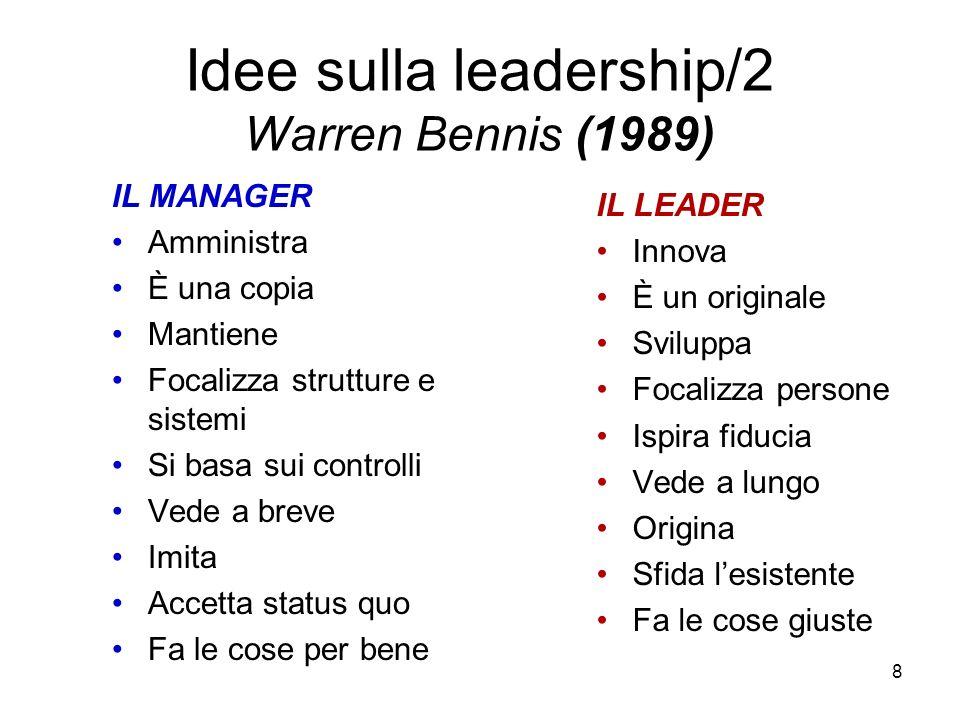 8 Idee sulla leadership/2 Warren Bennis (1989) IL MANAGER Amministra È una copia Mantiene Focalizza strutture e sistemi Si basa sui controlli Vede a b