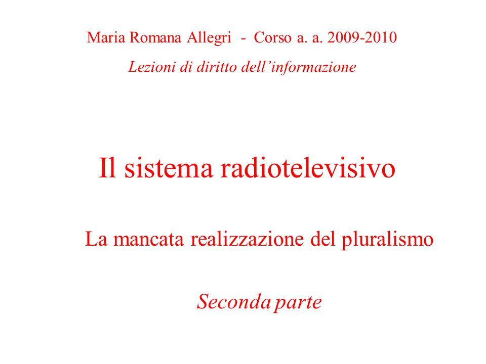 Il sistema radiotelevisivo La mancata realizzazione del pluralismo Seconda parte Maria Romana Allegri - Corso a. a. 2009-2010 Lezioni di diritto delli